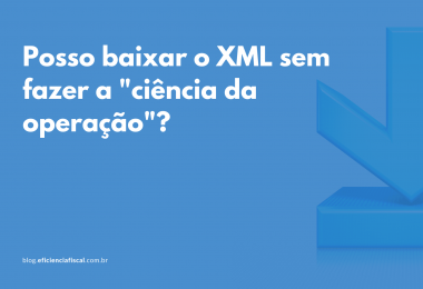 Baixar XML sem fazer a ciência da operação é possível? Sim!