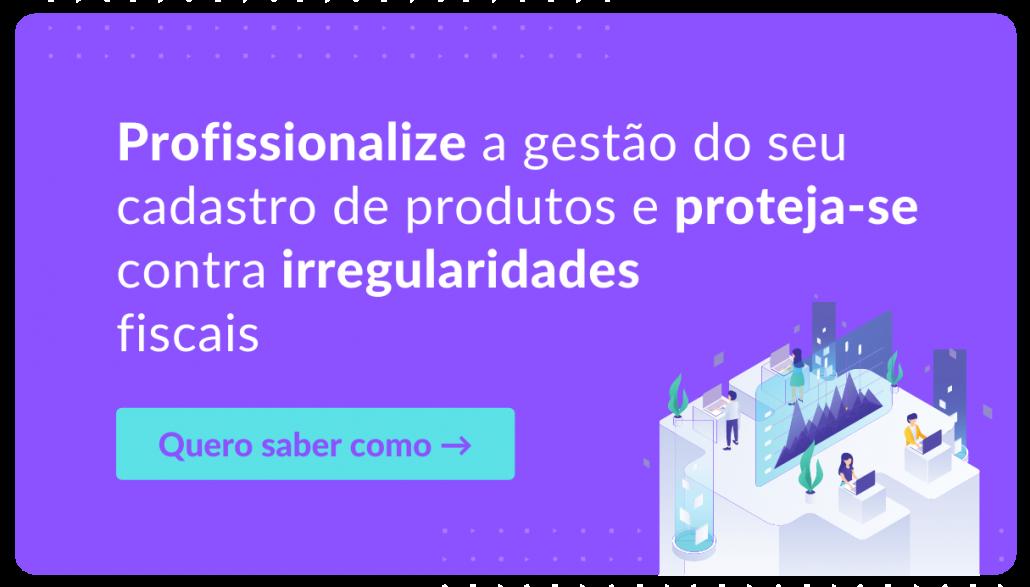 """Profissionalize a gestão do seu cadastro de produtos e proteja-se contra irregularidades fiscais - Botão clicável com a descrição """"Quero saber como"""""""